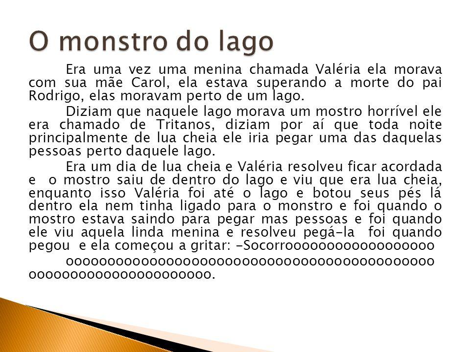 Era uma vez uma menina chamada Valéria ela morava com sua mãe Carol, ela estava superando a morte do pai Rodrigo, elas moravam perto de um lago. Dizia