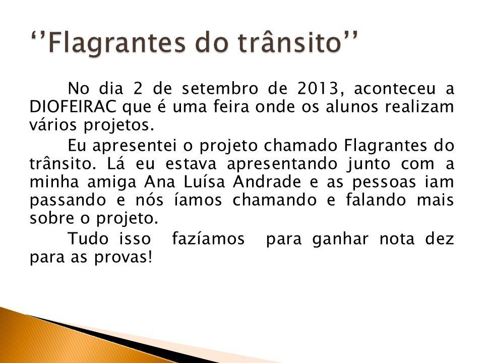 No dia 2 de setembro de 2013, aconteceu a DIOFEIRAC que é uma feira onde os alunos realizam vários projetos. Eu apresentei o projeto chamado Flagrante