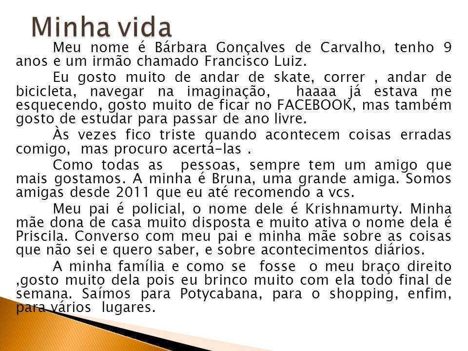 Meu nome é Bárbara Gonçalves de Carvalho, tenho 9 anos e um irmão chamado Francisco Luiz. Eu gosto muito de andar de skate, correr, andar de bicicleta