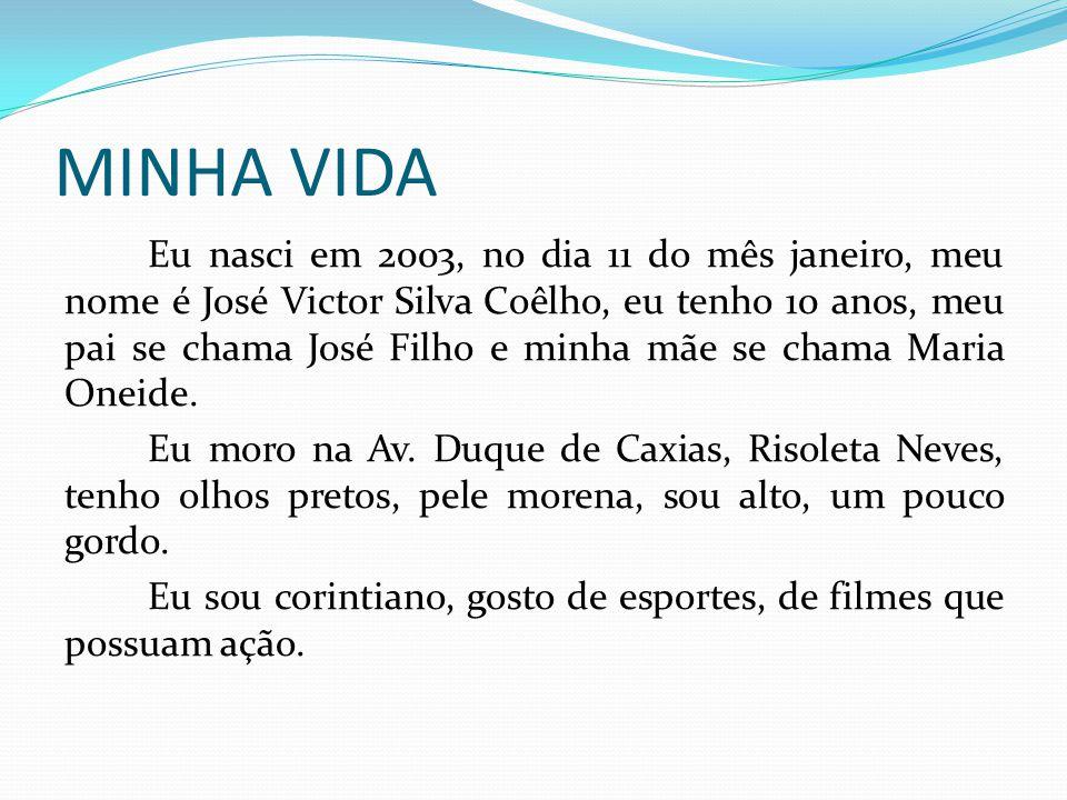 MINHA VIDA Eu nasci em 2003, no dia 11 do mês janeiro, meu nome é José Victor Silva Coêlho, eu tenho 10 anos, meu pai se chama José Filho e minha mãe