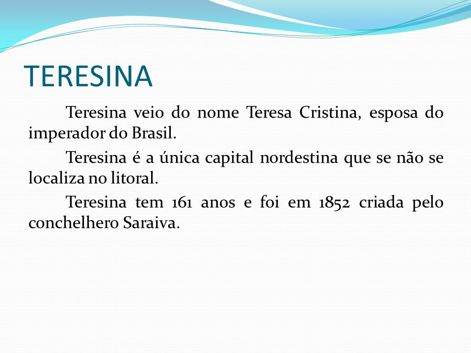 TERESINA Teresina veio do nome Teresa Cristina, esposa do imperador do Brasil. Teresina é a única capital nordestina que se não se localiza no litoral