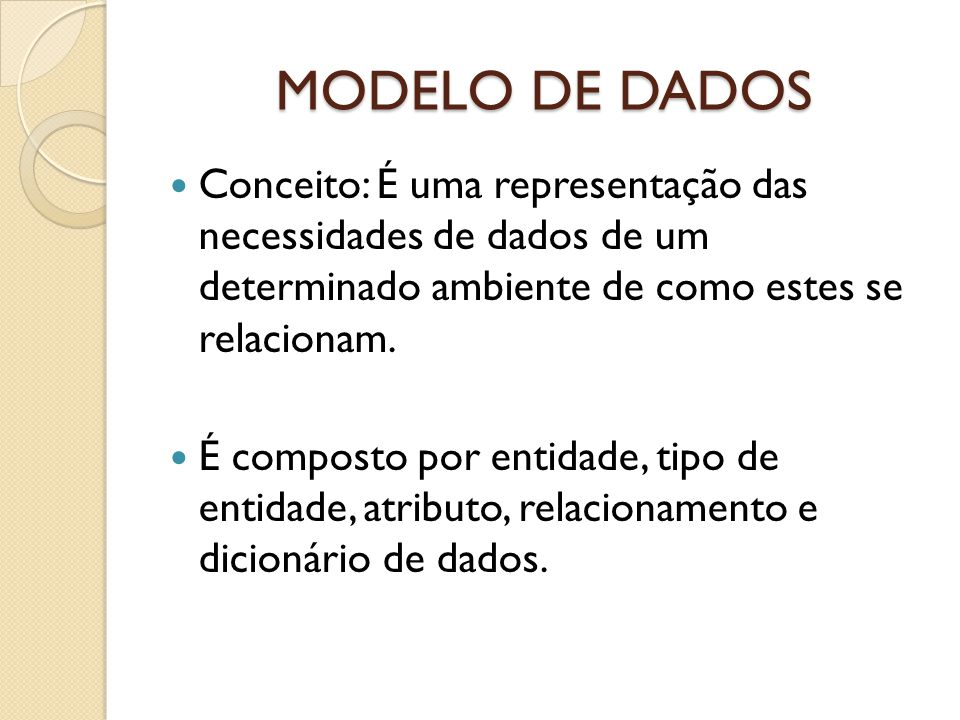 MODELO DE DADOS Conceito: É uma representação das necessidades de dados de um determinado ambiente de como estes se relacionam. É composto por entidad