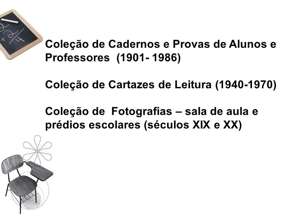 Coleção de Cadernos e Provas de Alunos e Professores (1901- 1986) Coleção de Cartazes de Leitura (1940-1970) Coleção de Fotografias – sala de aula e p