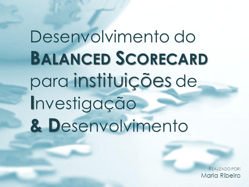 O BSC em organizações de I&D Modelo genérico: Modelo aplicado a organizações de I&D MISSÃO P ERSPECTIVA DOS C LIENTES E P ARCEIROS E STRATÉGICOS P ERSPECTIVA F INANCEIRA P ERSPECTIVA DA MOTIVAÇÃO E CRIATIVIDADE DOS COLABORADORES P ERSPECTIVA DA G ESTÃO E A PRENDIZAGEM O RGANIZACIONAL P ERSPECTIVA DOS P ROCESSOS I NTERNOS E DA GESTÃO DA I NOVAÇÃO FEUP 2009/10 Desenvolvimento do B ALANCED S CORE C ARD para instituições de I&D Gestão das actividades de I&D e os processos a elas associados.