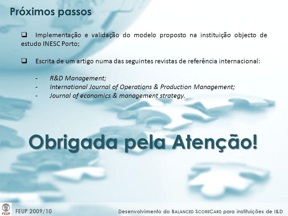 Próximos passos Implementação e validação do modelo proposto na instituição objecto de estudo INESC Porto; Escrita de um artigo numa das seguintes revistas de referência internacional: -R&D Management; -International Journal of Operations & Production Management; -Journal of economics & management strategy.