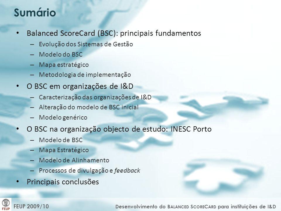 FEUP 2009/10 Desenvolvimento do B ALANCED S CORE C ARD para instituições de I&D Balanced ScoreCard (BSC): principais fundamentos – Evolução dos Sistemas de Gestão – Modelo do BSC – Mapa estratégico – Metodologia de implementação O BSC em organizações de I&D – Caracterização das organizações de I&D – Alteração do modelo de BSC inicial – Modelo genérico O BSC na organização objecto de estudo: INESC Porto – Modelo de BSC – Mapa Estratégico – Modelo de Alinhamento – Processos de divulgação e feedback Principais conclusões Sumário