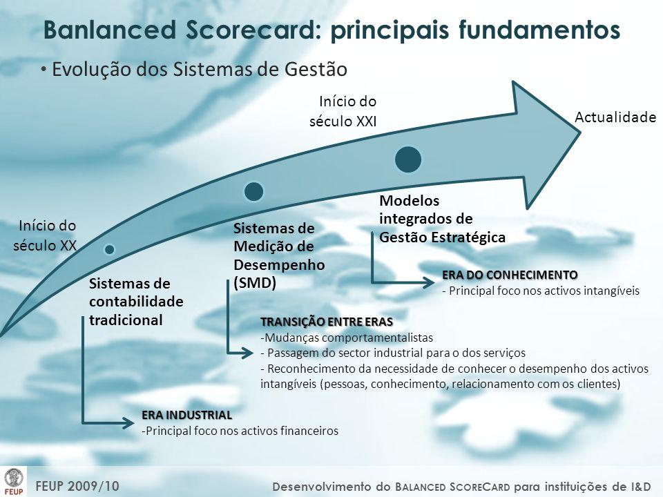 FEUP 2009/10 Desenvolvimento do B ALANCED S CORE C ARD para instituições de I&D Banlanced Scorecard: principais fundamentos Evolução dos Sistemas de Gestão Sistemas de contabilidade tradicional Sistemas de Medição de Desempenho (SMD) Modelos integrados de Gestão Estratégica Início do século XX Actualidade Início do século XXI ERA INDUSTRIAL -Principal foco nos activos financeiros TRANSIÇÃO ENTRE ERAS -Mudanças comportamentalistas - Passagem do sector industrial para o dos serviços - Reconhecimento da necessidade de conhecer o desempenho dos activos intangíveis (pessoas, conhecimento, relacionamento com os clientes) ERA DO CONHECIMENTO - Principal foco nos activos intangíveis
