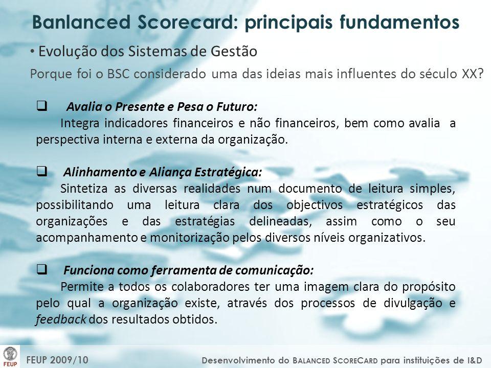 FEUP 2009/10 Desenvolvimento do B ALANCED S CORE C ARD para instituições de I&D Modelo do BSC: constituído por perspectivas fundamentais V ISÃO E E STRATÉGIA P ERSPECTIVA F INANCEIRA Para ter sucesso financeiramente, como devemos aparecer aos nossos investidores.