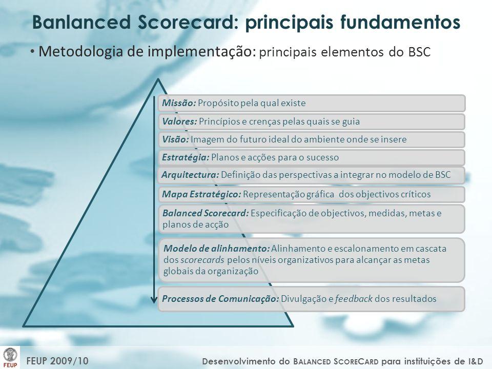 Caracterização das organizações de I&D: principais diferenças O BSC em organizações de I&D O RGANIZAÇÃO I NDUSTRIAL /D E SERVIÇOS O RGANIZAÇÃO DE I&D Produtos/serviçosOrientação Desenvolvimento científico Objectivas e fáceis de medir Medidas de desempenho Parcialmente objectivas ou subjectivas Curto Ciclo do capital Sem ciclo definido CalculadoRisco Ilimitado Períodos curtosLongevidade Períodos longos Standard/personalizadoProcessos Sem processos standards Conhecidos com antecedênciaRecursos Conhecidos sem antecedência As saídas são as esperadasClientes Os outcomes são desconhecidos Lucro, aumento de vendas e qualidade do produto/serviço, satisfação do clienteResultados Outcomes em termos do desenvolvimento social e criação de valor FEUP 2009/10 Desenvolvimento do B ALANCED S CORE C ARD para instituições de I&D