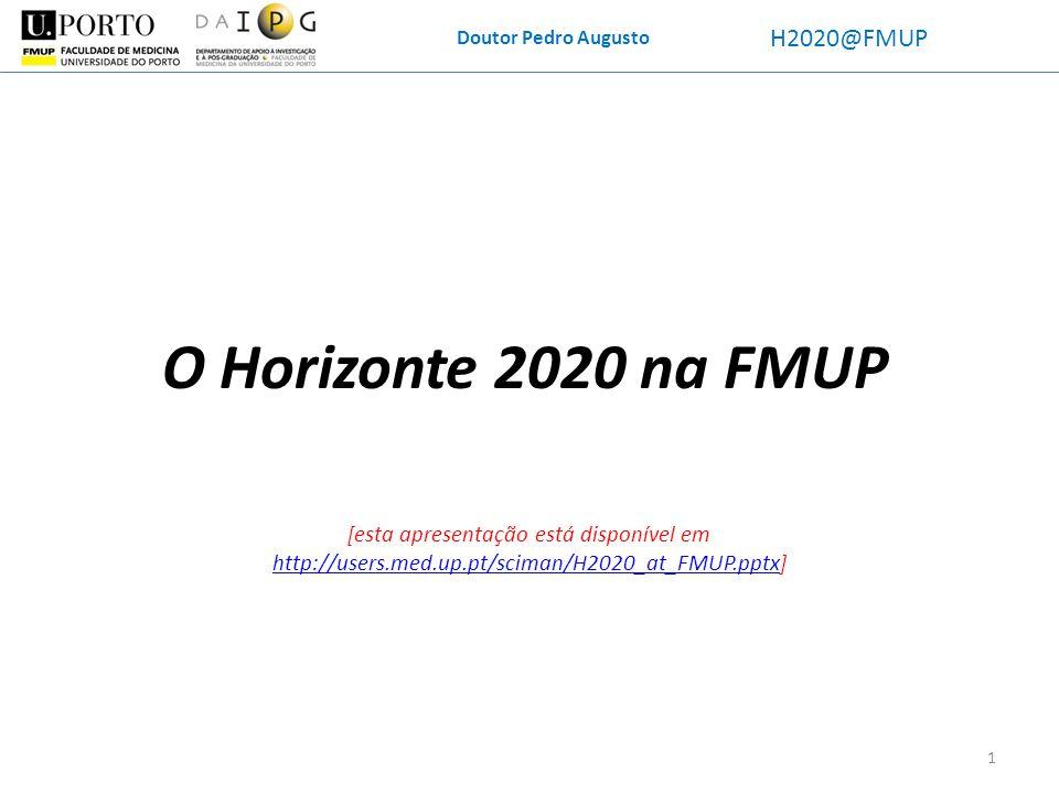 Doutor Pedro Augusto H2020@FMUP Horizon(te) 2020 Objetivos específicos: -Pretende-se uma investigação trans-multi-interdisciplinar -H2020 encoraja colaboração internacional (extra-UE), mas atenção que BRIC estão de fora -Vai ser obrigatória a exploração dos dados: mais investigação, TT, mercado, standards; ainda, a disseminação dos resultados: ambas podem ser debitadas ao projeto (incluídas no orçamento) Novidades: -à exceção dos financiamentos pelo ERC, todas as candidaturas levarão 8 meses submission to grant (5 meses para a decisão; três meses para o GA); todas as assinaturas serão eletrónicas -Todos os projetos 100+25% (flat rate), a não ser que sejam inovação feita por entidades com fins lucrativos (70+25%) -É possível um pagamento suplementar para pessoal (até 8 mil / ano / pessoa) -Os coordenadores e os partners com >500 mil de custos têm de se demonstrar financeiramente viáveis -No final do projeto serão pedidos finantial statements a partners com >325 mil de custos 12