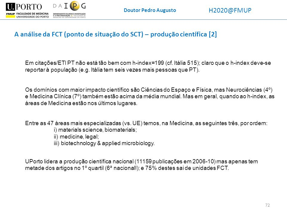 Doutor Pedro Augusto H2020@FMUP 72 A análise da FCT (ponto de situação do SCT) – produção científica [2] Em citações/ETI PT não está tão bem com h-ind