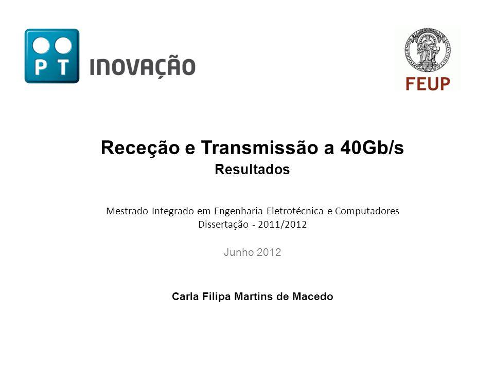 Receção e Transmissão a 40Gb/s Resultados Mestrado Integrado em Engenharia Eletrotécnica e Computadores Dissertação - 2011/2012 Junho 2012 Carla Filipa Martins de Macedo