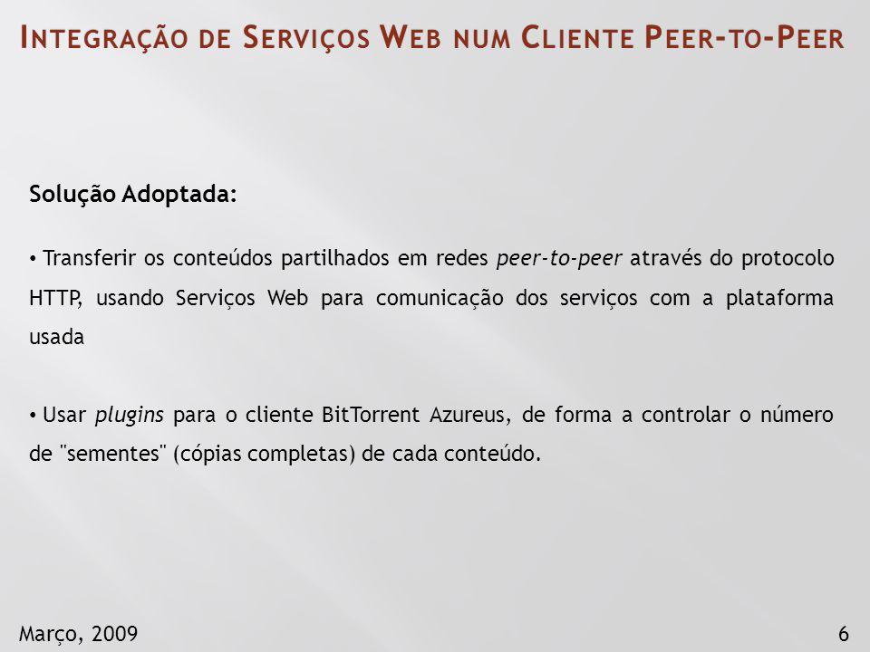 6Março, 2009 Solução Adoptada: Transferir os conteúdos partilhados em redes peer-to-peer através do protocolo HTTP, usando Serviços Web para comunicaç