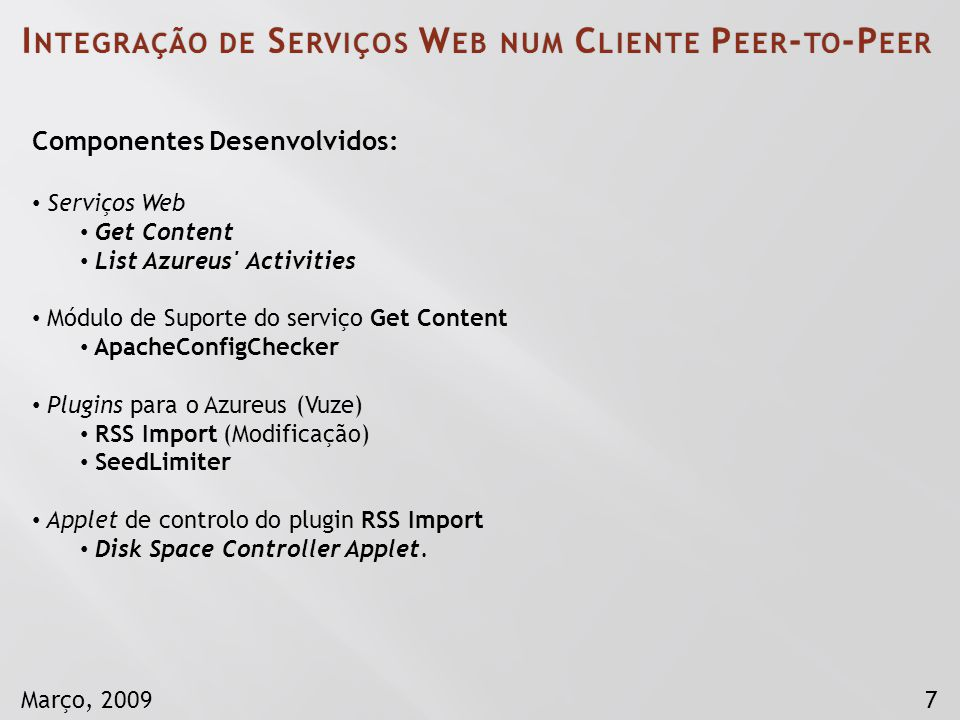 7Março, 2009 Componentes Desenvolvidos: Serviços Web Get Content List Azureus Activities Módulo de Suporte do serviço Get Content ApacheConfigChecker Plugins para o Azureus (Vuze) RSS Import (Modificação) SeedLimiter Applet de controlo do plugin RSS Import Disk Space Controller Applet.