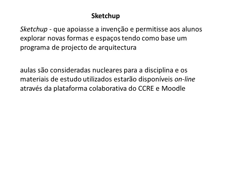 Sketchup Sketchup - que apoiasse a invenção e permitisse aos alunos explorar novas formas e espaços tendo como base um programa de projecto de arquitectura aulas são consideradas nucleares para a disciplina e os materiais de estudo utilizados estarão disponíveis on-line através da plataforma colaborativa do CCRE e Moodle