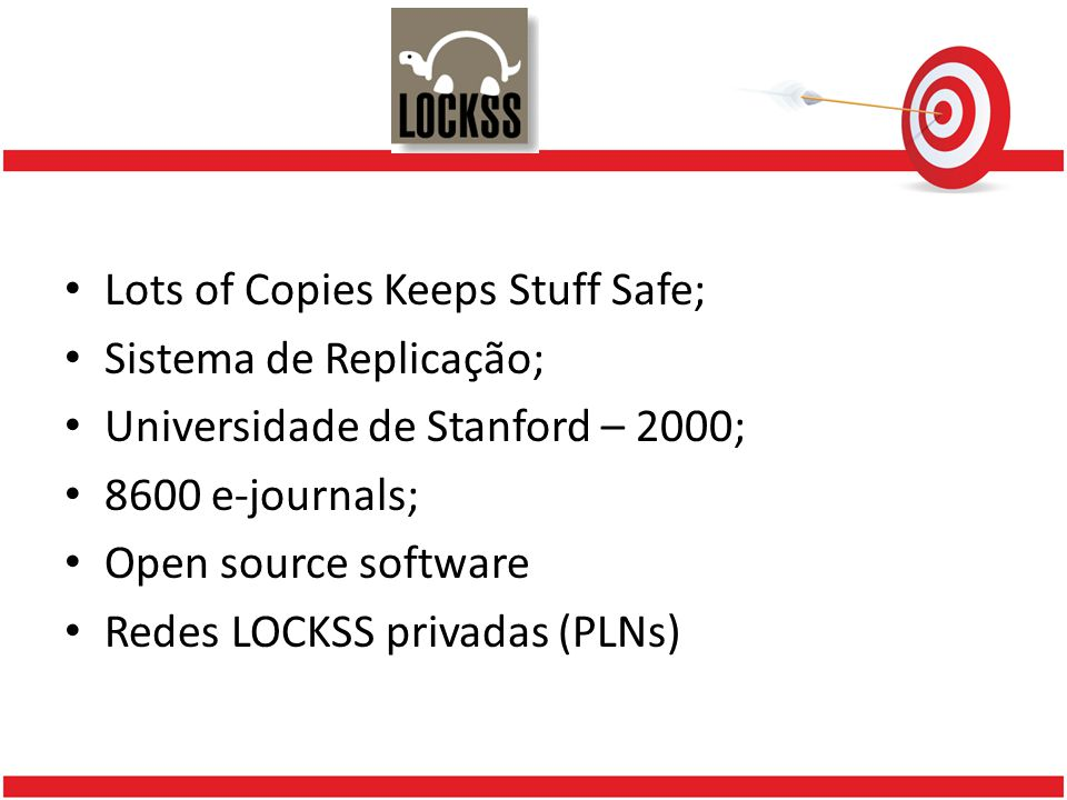 Lots of Copies Keeps Stuff Safe; Sistema de Replicação; Universidade de Stanford – 2000; 8600 e-journals; Open source software Redes LOCKSS privadas (PLNs)