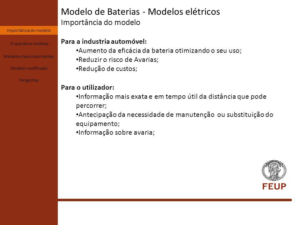 Modelo de Baterias - Modelos elétricos O que deve modelar Importância do modelo O que deve modelar Modelos mais importantes Modelo modificado Perguntas Um modelo ótimo de bateria deve conseguir dar informação sobre: Tensão aos terminais da bateria; Estado de carga (SOC%); Profundidade de descarga(DOD%) Diferença de comportamento entre a carga e descarga; Efeito de relaxamento; Histerese; Efeito de altas frequências; Efeito da temperatura;