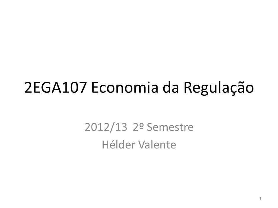2EGA107 Economia da Regulação 2012/13 2º Semestre Hélder Valente 1