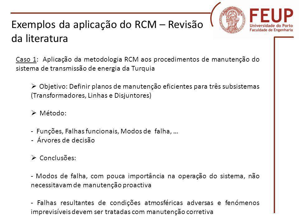 Caso 2: Implementação da metodologia RCM em disjuntores Objetivo: Determinar a ação de manutenção adequada a cada disjuntor de uma subestação Método: - Dois critérios (Condição técnica e importância da falha do equipamento no sistema) - Análise dos modos de falha e seus efeitos - Custo da energia não fornecida Exemplos da aplicação do RCM – Revisão da literatura