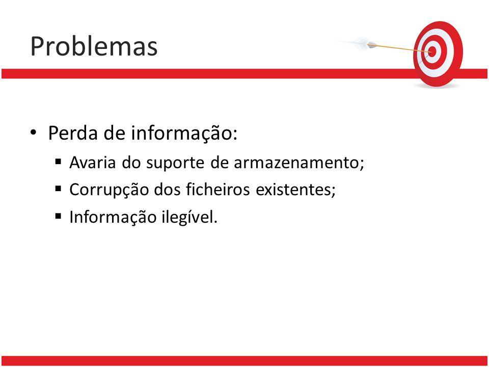 Problemas Perda de informação: Avaria do suporte de armazenamento; Corrupção dos ficheiros existentes; Informação ilegível.