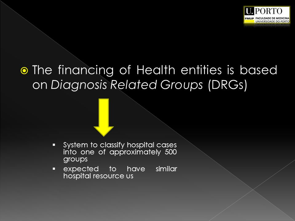 The financing of Health entities is based on Diagnosis Related Groups (DRGs) System to classify hospital cases into one of approximately 500 groups expected to have similar hospital resource us