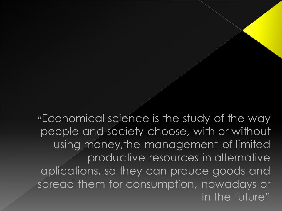 Economical science is the study of the way people and society choose, with or without using money,the management of limited productive resources in alternative aplications, so they can prduce goods and spread them for consumption, nowadays or in the future