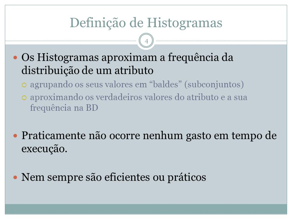 Definição de Histogramas Os Histogramas aproximam a frequência da distribuição de um atributo agrupando os seus valores em baldes (subconjuntos) aproximando os verdadeiros valores do atributo e a sua frequência na BD Praticamente não ocorre nenhum gasto em tempo de execução.