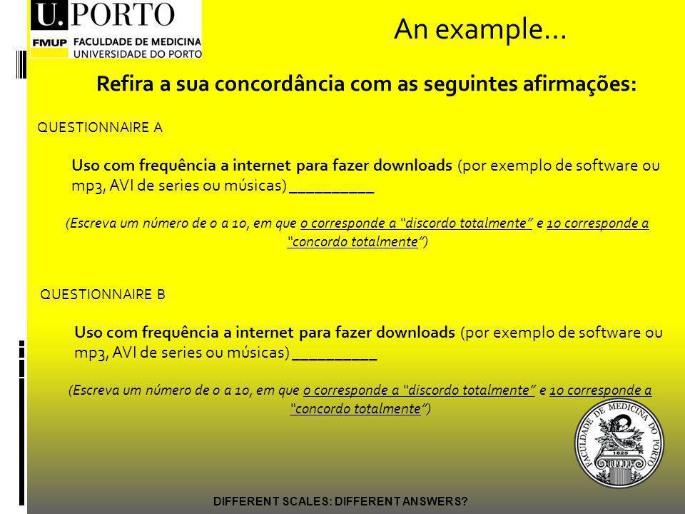 An example… QUESTIONNAIRE A Uso com frequência a internet para fazer downloads (por exemplo de software ou mp3, AVI de series ou músicas) __________ (Escreva um número de 0 a 10, em que 0 corresponde a discordo totalmente e 10 corresponde a concordo totalmente) Refira a sua concordância com as seguintes afirmações: QUESTIONNAIRE B Uso com frequência a internet para fazer downloads (por exemplo de software ou mp3, AVI de series ou músicas) __________ (Escreva um número de 0 a 10, em que 0 corresponde a discordo totalmente e 10 corresponde a concordo totalmente)