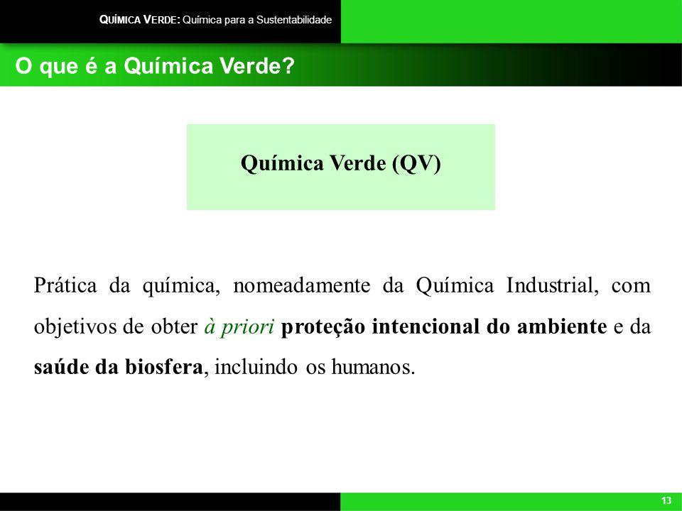 13 Q UÍMICA V ERDE : Química para a Sustentabilidade O que é a Química Verde? Química Verde (QV) Prática da química, nomeadamente da Química Industria