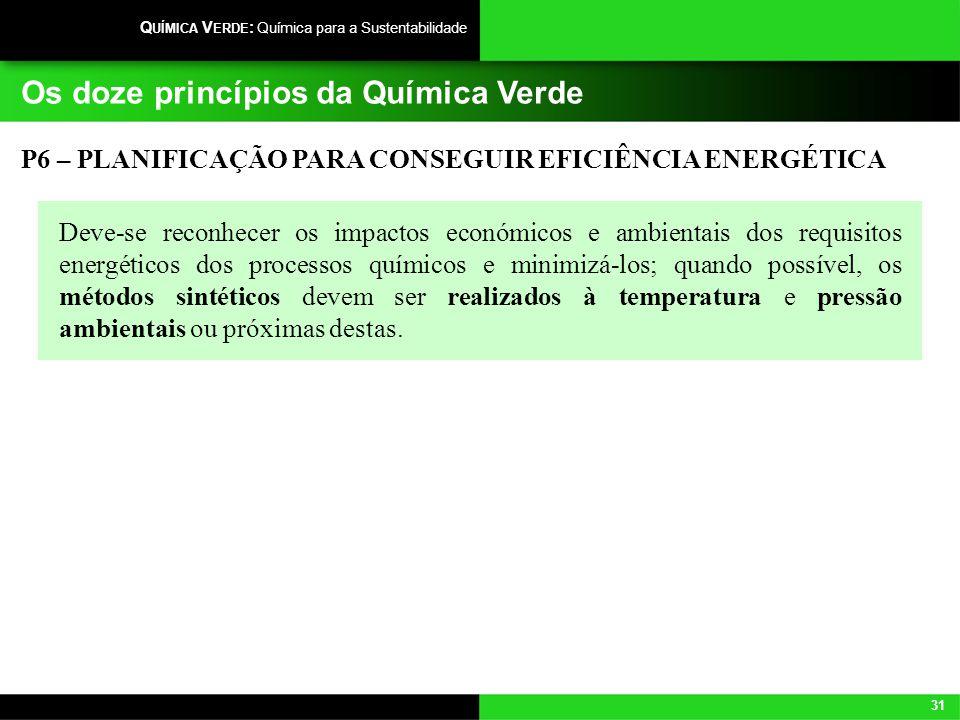 31 Q UÍMICA V ERDE : Química para a Sustentabilidade Os doze princípios da Química Verde P6 – PLANIFICAÇÃO PARA CONSEGUIR EFICIÊNCIA ENERGÉTICA Deve-s