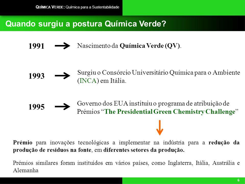 6 Q UÍMICA V ERDE : Química para a Sustentabilidade Quando surgiu a postura Química Verde? Nascimento da Química Verde (QV). 1991 Surgiu o Consórcio U