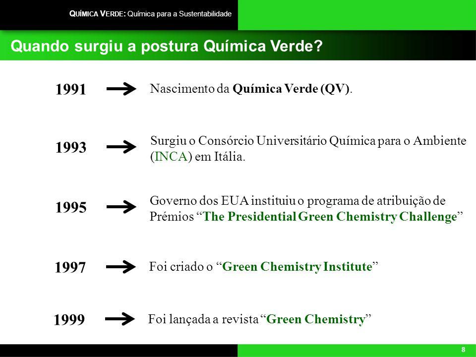 8 Q UÍMICA V ERDE : Química para a Sustentabilidade Quando surgiu a postura Química Verde? Nascimento da Química Verde (QV). 1991 Surgiu o Consórcio U
