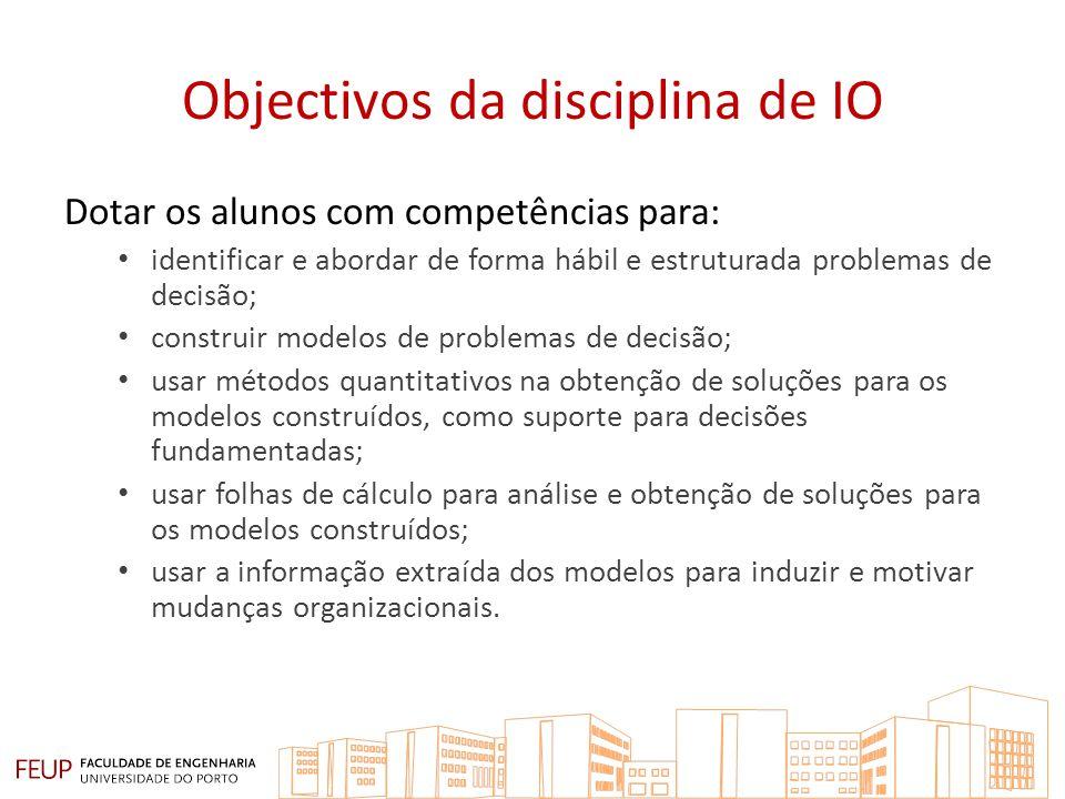 Objectivos da disciplina de IO Dotar os alunos com competências para: identificar e abordar de forma hábil e estruturada problemas de decisão; constru