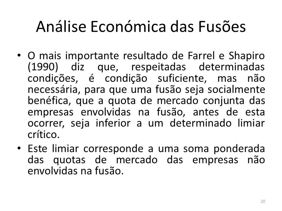 Análise Económica das Fusões O mais importante resultado de Farrel e Shapiro (1990) diz que, respeitadas determinadas condições, é condição suficiente, mas não necessária, para que uma fusão seja socialmente benéfica, que a quota de mercado conjunta das empresas envolvidas na fusão, antes de esta ocorrer, seja inferior a um determinado limiar crítico.