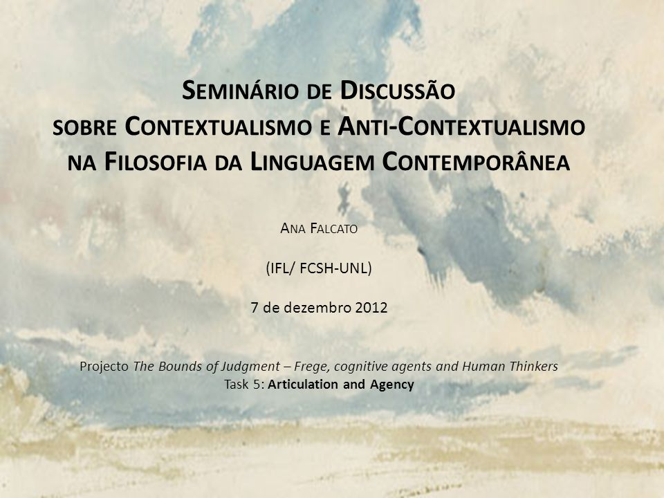 S EMINÁRIO DE D ISCUSSÃO SOBRE C ONTEXTUALISMO E A NTI -C ONTEXTUALISMO NA F ILOSOFIA DA L INGUAGEM C ONTEMPORÂNEA A NA F ALCATO (IFL/ FCSH-UNL) 7 de dezembro 2012 Projecto The Bounds of Judgment – Frege, cognitive agents and Human Thinkers Task 5: Articulation and Agency