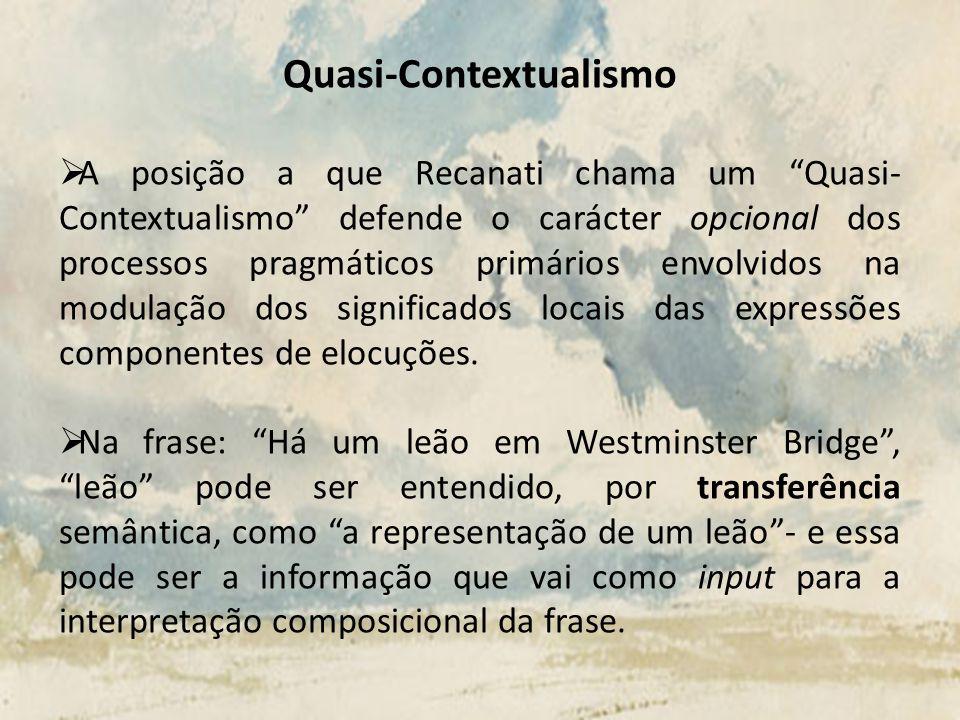 Quasi-Contextualismo A posição a que Recanati chama um Quasi- Contextualismo defende o carácter opcional dos processos pragmáticos primários envolvido