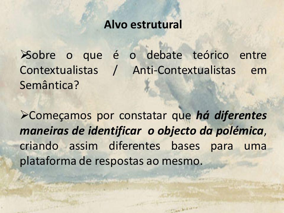 Alvo estrutural Sobre o que é o debate teórico entre Contextualistas / Anti-Contextualistas em Semântica? Começamos por constatar que há diferentes ma