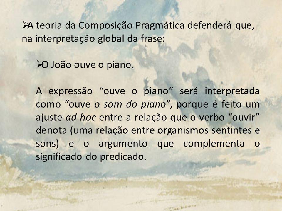 A teoria da Composição Pragmática defenderá que, na interpretação global da frase: O João ouve o piano, A expressão ouve o piano será interpretada com