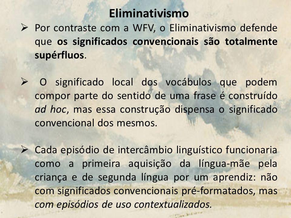 Eliminativismo Por contraste com a WFV, o Eliminativismo defende que os significados convencionais são totalmente supérfluos. O significado local dos