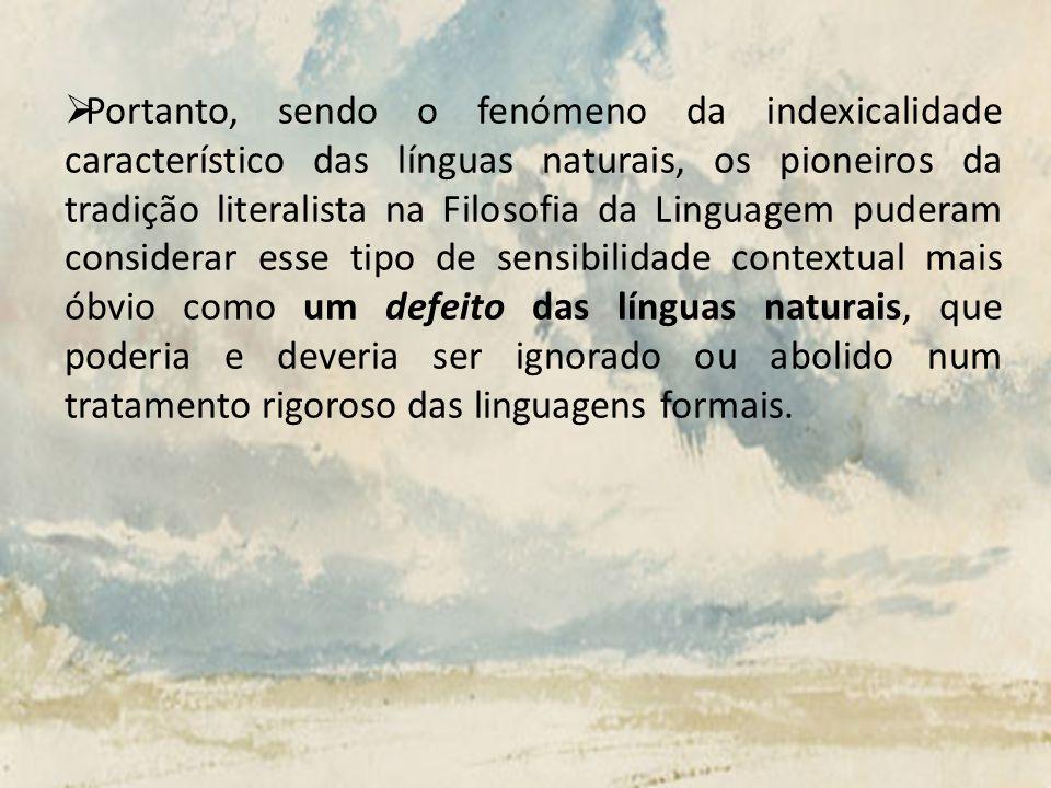 O Portanto, sendo o fenómeno da indexicalidade característico das línguas naturais, os pioneiros da tradição literalista na Filosofia da Linguagem pud