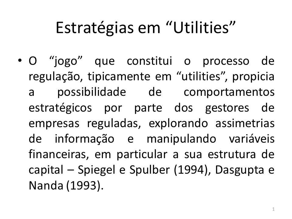 Estratégias em Utilities O jogo que constitui o processo de regulação, tipicamente em utilities, propicia a possibilidade de comportamentos estratégicos por parte dos gestores de empresas reguladas, explorando assimetrias de informação e manipulando variáveis financeiras, em particular a sua estrutura de capital – Spiegel e Spulber (1994), Dasgupta e Nanda (1993).