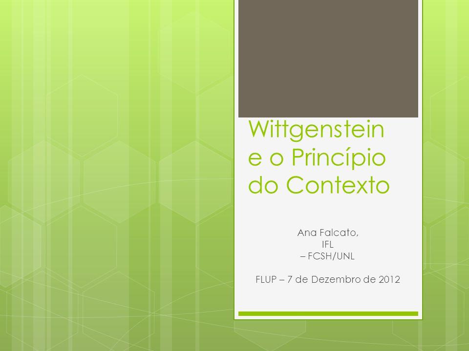 Wittgenstein e o Princípio do Contexto Ana Falcato, IFL – FCSH/UNL FLUP – 7 de Dezembro de 2012