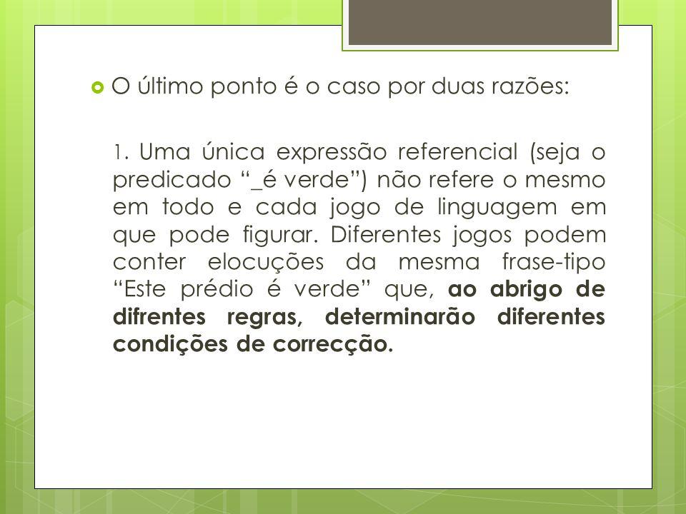 O último ponto é o caso por duas razões: 1. Uma única expressão referencial (seja o predicado _é verde) não refere o mesmo em todo e cada jogo de ling