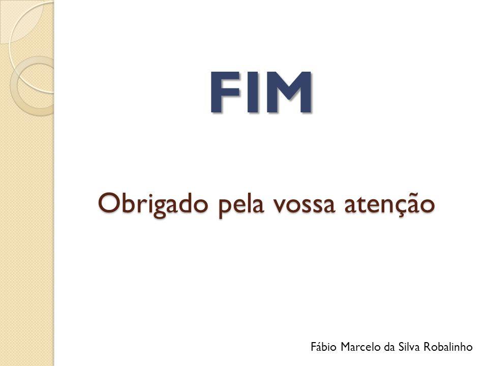 Obrigado pela vossa atenção FIM Fábio Marcelo da Silva Robalinho