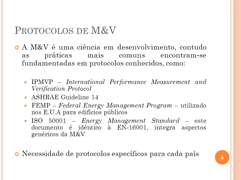 P ROTOCOLOS DE M&V A M&V é uma ciência em desenvolvimento, contudo as práticas mais comuns encontram-se fundamentadas em protocolos conhecidos, como: