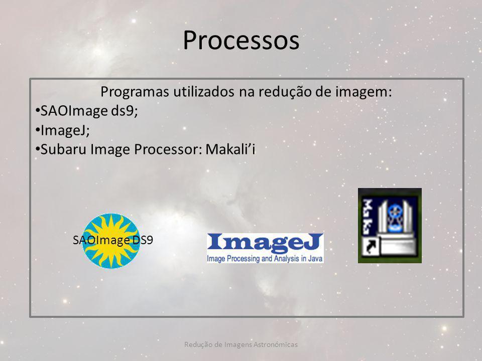 Processos Programas utilizados na redução de imagem: SAOImage ds9; ImageJ; Subaru Image Processor: Makalii SAOImage DS9 Redução de Imagens Astronómica