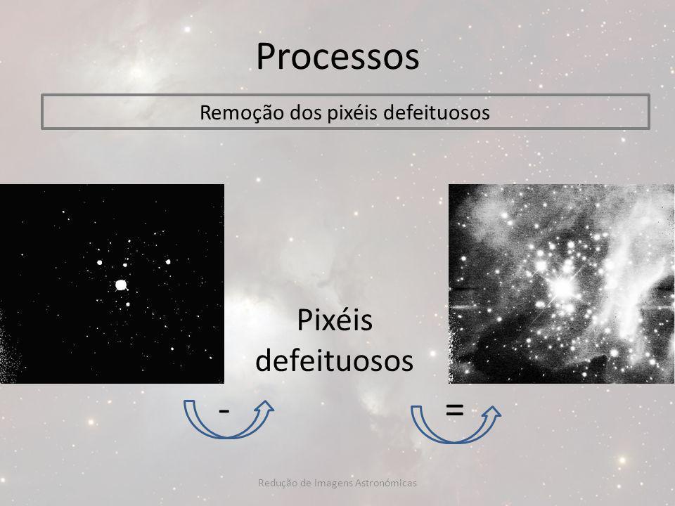 Processos Remoção dos pixéis defeituosos -= Pixéis defeituosos Redução de Imagens Astronómicas