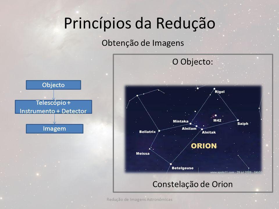 Princípios da Redução Obtenção de Imagens O Objecto: Constelação de Orion Objecto Telescópio + Instrumento + Detector Imagem Redução de Imagens Astron