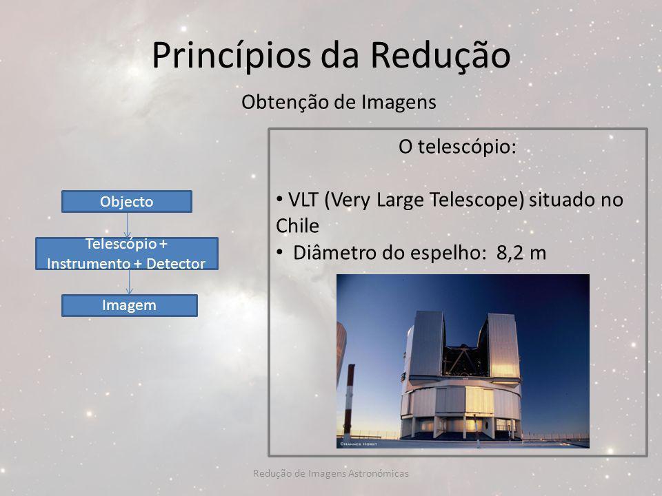 Princípios da Redução Obtenção de Imagens O telescópio: VLT (Very Large Telescope) situado no Chile Diâmetro do espelho: 8,2 m Objecto Telescópio + In