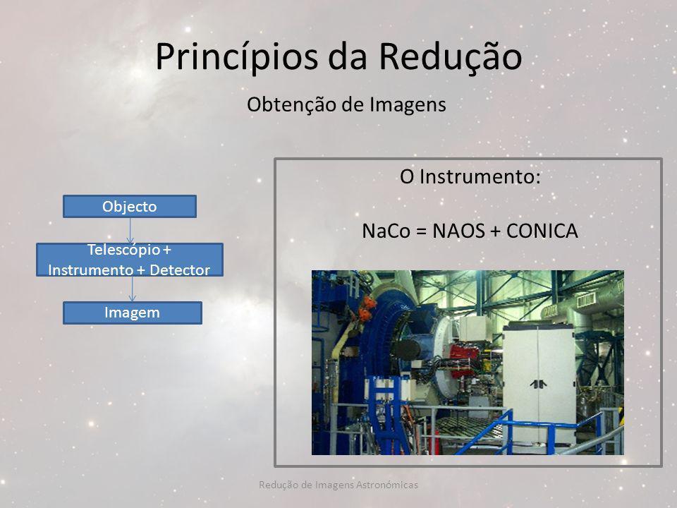 Princípios da Redução Obtenção de Imagens O Instrumento: NaCo = NAOS + CONICA Objecto Telescópio + Instrumento + Detector Imagem Redução de Imagens As
